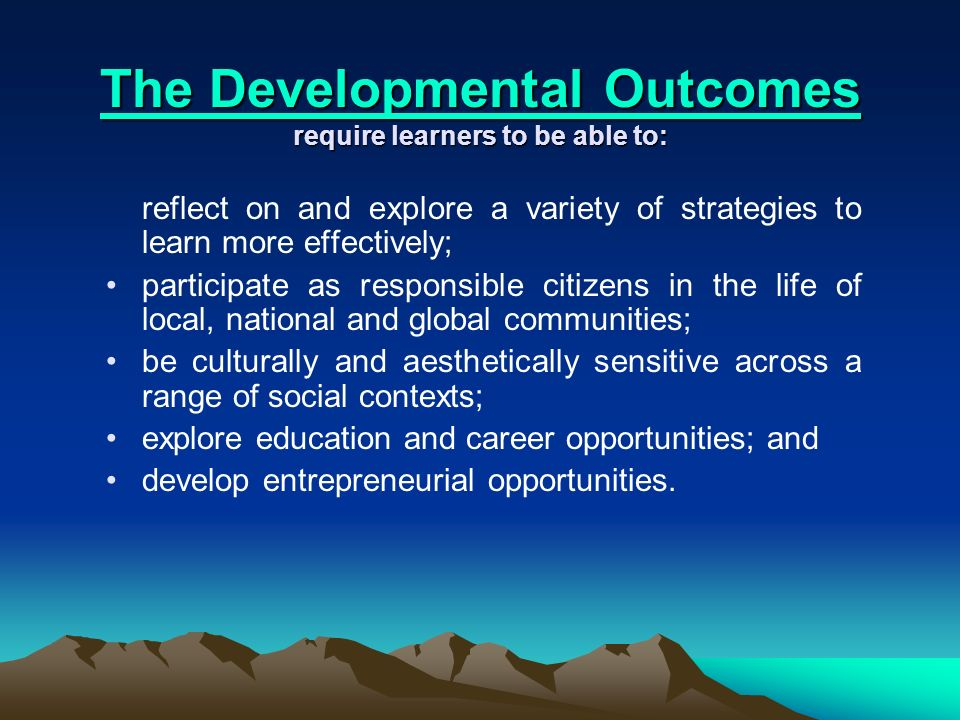 The Developmental Outcomes The Developmental Outcomes require learners to be able to: The Developmental Outcomes reflect on and explore a variety of strategies to learn more effectively; participate as responsible citizens in the life of local, national and global communities; be culturally and aesthetically sensitive across a range of social contexts; explore education and career opportunities; and develop entrepreneurial opportunities.