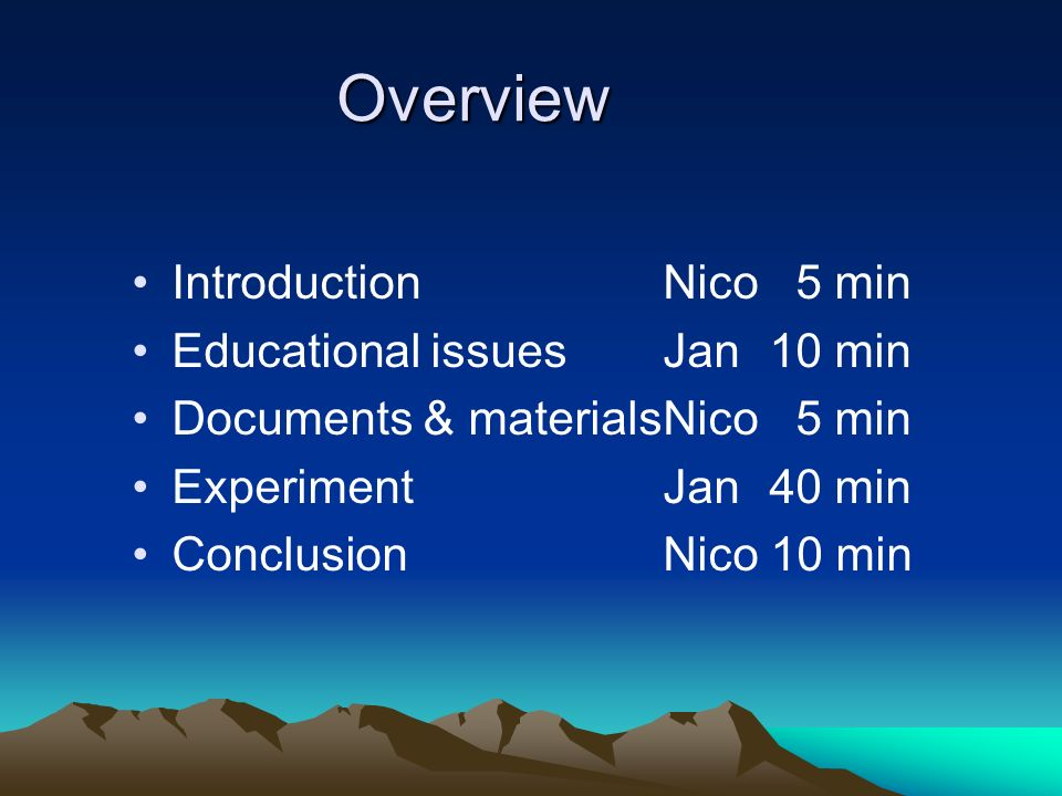 Overview IntroductionNico 5 min Educational issuesJan10 min Documents & materialsNico 5 min ExperimentJan40 min ConclusionNico 10 min
