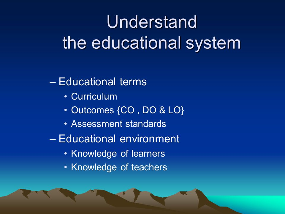 Understand the educational system –Educational terms Curriculum Outcomes {CO, DO & LO} Assessment standards –Educational environment Knowledge of learners Knowledge of teachers