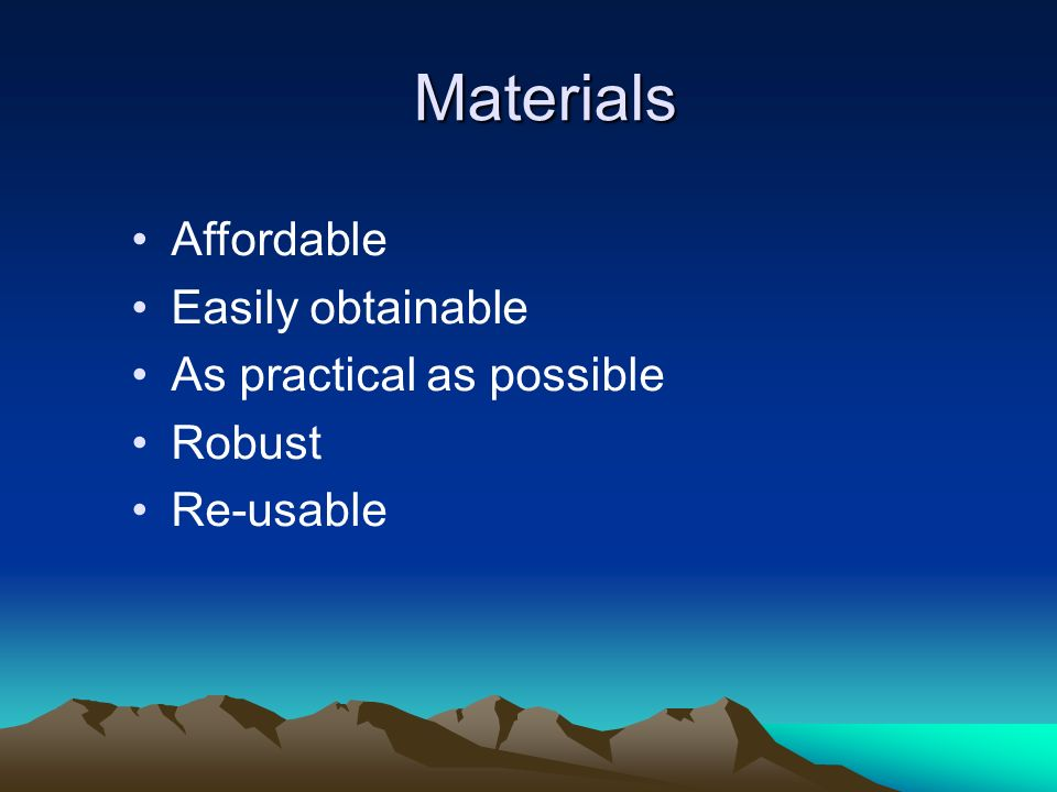 Materials Affordable Easily obtainable As practical as possible Robust Re-usable