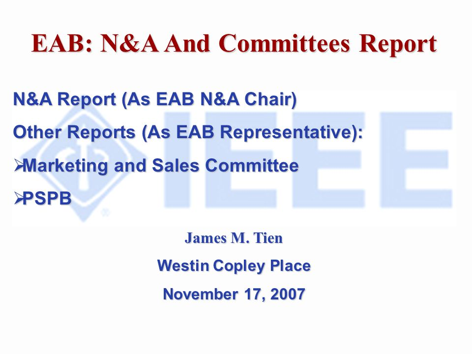 EAB: N&A And Committees Report N&A Report (As EAB N&A Chair) Other Reports (As EAB Representative): Marketing and Sales Committee Marketing and Sales Committee PSPB PSPB James M.