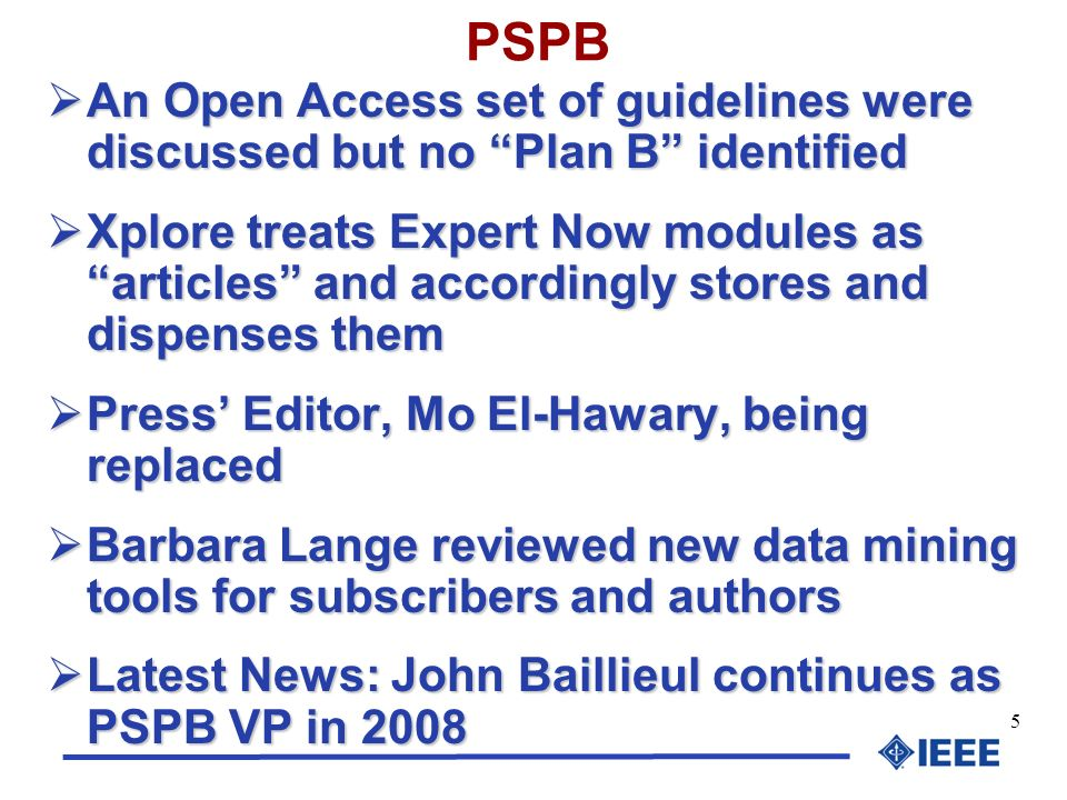 5 PSPB An Open Access set of guidelines were discussed but no Plan B identified An Open Access set of guidelines were discussed but no Plan B identified Xplore treats Expert Now modules as articles and accordingly stores and dispenses them Xplore treats Expert Now modules as articles and accordingly stores and dispenses them Press Editor, Mo El-Hawary, being replaced Press Editor, Mo El-Hawary, being replaced Barbara Lange reviewed new data mining tools for subscribers and authors Barbara Lange reviewed new data mining tools for subscribers and authors Latest News: John Baillieul continues as PSPB VP in 2008 Latest News: John Baillieul continues as PSPB VP in 2008
