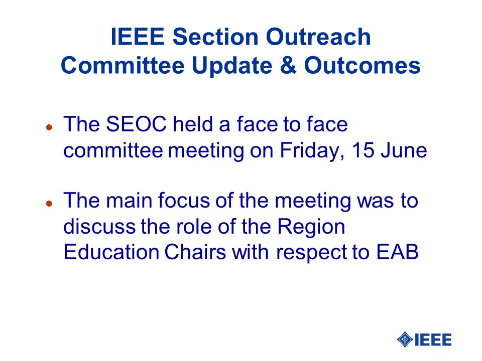 IEEE Section Outreach Committee Update & Outcomes l The SEOC held a face to face committee meeting on Friday, 15 June l The main focus of the meeting was to discuss the role of the Region Education Chairs with respect to EAB