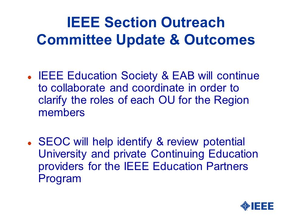 IEEE Section Outreach Committee Update & Outcomes l IEEE Education Society & EAB will continue to collaborate and coordinate in order to clarify the roles of each OU for the Region members l SEOC will help identify & review potential University and private Continuing Education providers for the IEEE Education Partners Program