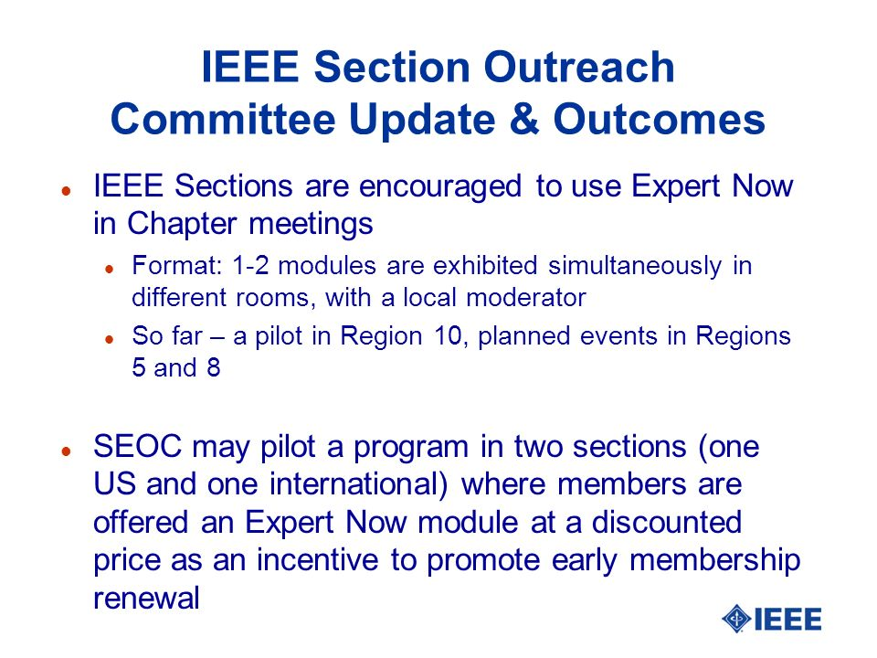 IEEE Section Outreach Committee Update & Outcomes l IEEE Sections are encouraged to use Expert Now in Chapter meetings l Format: 1-2 modules are exhibited simultaneously in different rooms, with a local moderator l So far – a pilot in Region 10, planned events in Regions 5 and 8 l SEOC may pilot a program in two sections (one US and one international) where members are offered an Expert Now module at a discounted price as an incentive to promote early membership renewal