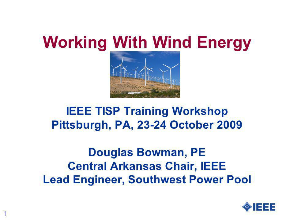 1 Working With Wind Energy IEEE TISP Training Workshop Pittsburgh, PA, 23-24 October 2009 Douglas Bowman, PE Central Arkansas Chair, IEEE Lead Engineer, Southwest Power Pool