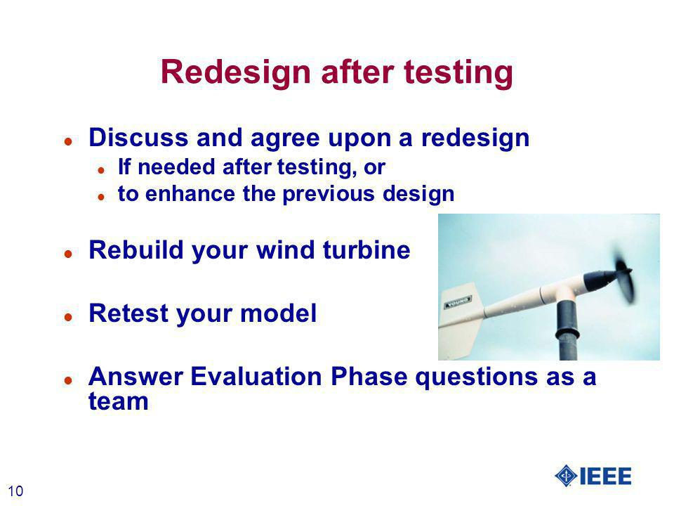 10 Redesign after testing l Discuss and agree upon a redesign l If needed after testing, or l to enhance the previous design l Rebuild your wind turbine l Retest your model l Answer Evaluation Phase questions as a team