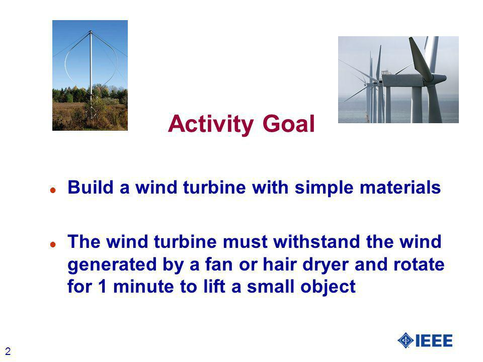 2 Activity Goal l Build a wind turbine with simple materials l The wind turbine must withstand the wind generated by a fan or hair dryer and rotate for 1 minute to lift a small object