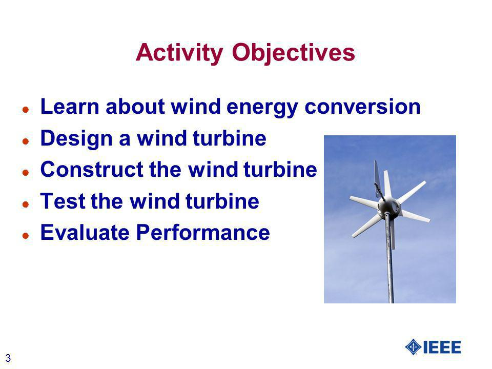 3 Activity Objectives l Learn about wind energy conversion l Design a wind turbine l Construct the wind turbine l Test the wind turbine l Evaluate Performance