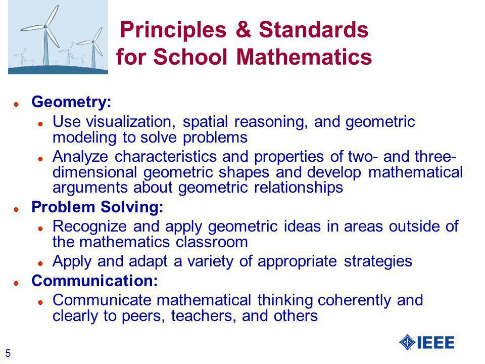 5 Principles & Standards for School Mathematics l Geometry: l Use visualization, spatial reasoning, and geometric modeling to solve problems l Analyze characteristics and properties of two- and three- dimensional geometric shapes and develop mathematical arguments about geometric relationships l Problem Solving: l Recognize and apply geometric ideas in areas outside of the mathematics classroom l Apply and adapt a variety of appropriate strategies l Communication: l Communicate mathematical thinking coherently and clearly to peers, teachers, and others