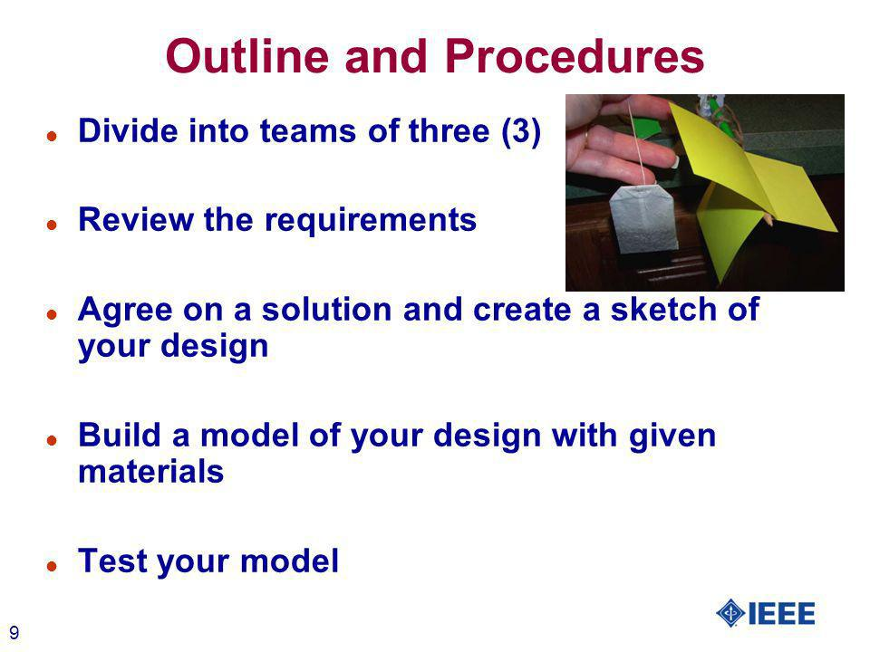 9 Outline and Procedures l Divide into teams of three (3) l Review the requirements l Agree on a solution and create a sketch of your design l Build a model of your design with given materials l Test your model