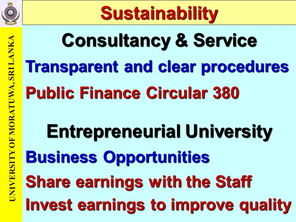 UNIVERSITY OF MORATUWA, SRI LANKA Sustainability Consultancy & Service Transparent and clear procedures Share earnings with the Staff Public Finance Circular 380 Entrepreneurial University Business Opportunities Invest earnings to improve quality