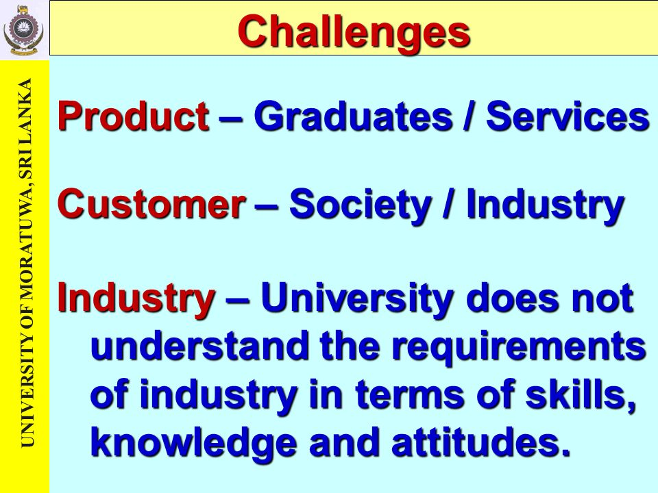 UNIVERSITY OF MORATUWA, SRI LANKA Challenges Product – Graduates / Services Customer – Society / Industry Industry – University does not understand the requirements of industry in terms of skills, knowledge and attitudes.