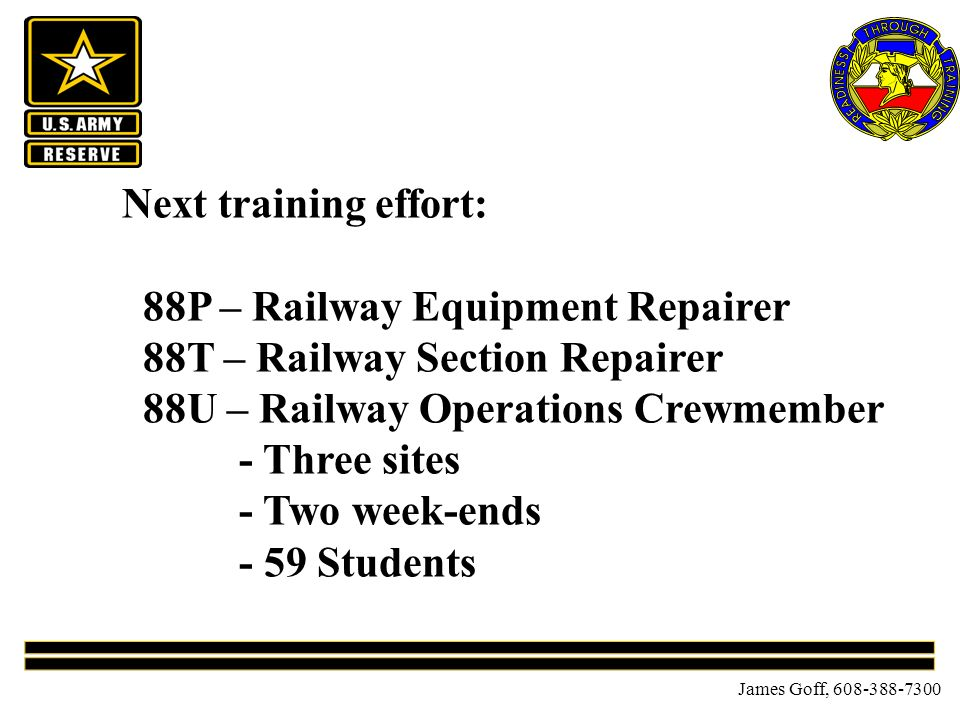 James Goff, 608-388-7300 Next training effort: 88P – Railway Equipment Repairer 88T – Railway Section Repairer 88U – Railway Operations Crewmember - Three sites - Two week-ends - 59 Students