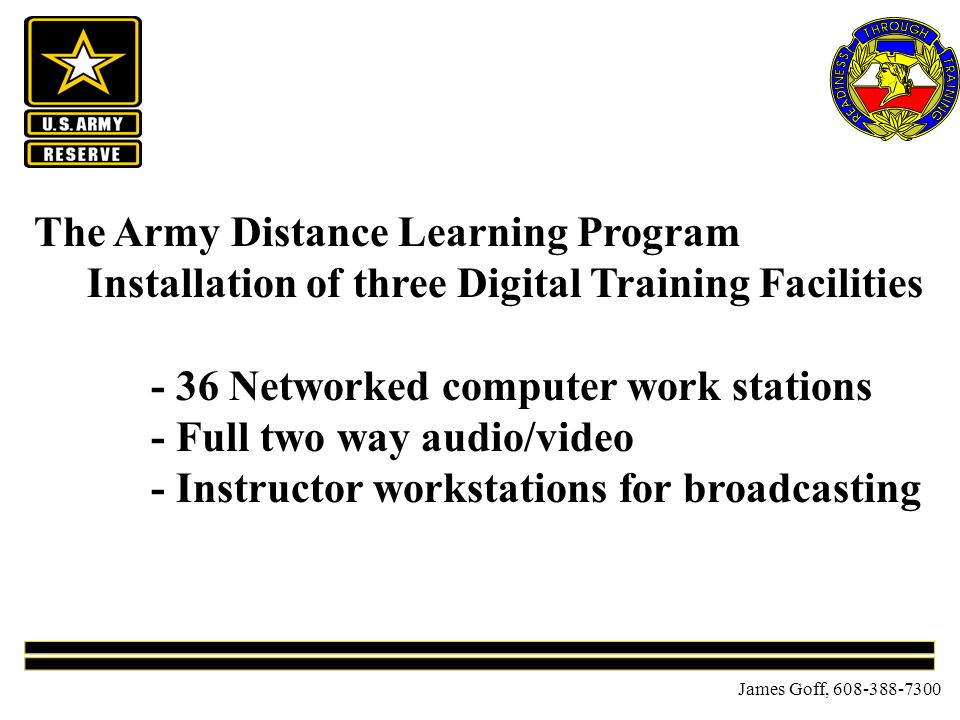 James Goff, 608-388-7300 The Army Distance Learning Program Installation of three Digital Training Facilities - 36 Networked computer work stations - Full two way audio/video - Instructor workstations for broadcasting