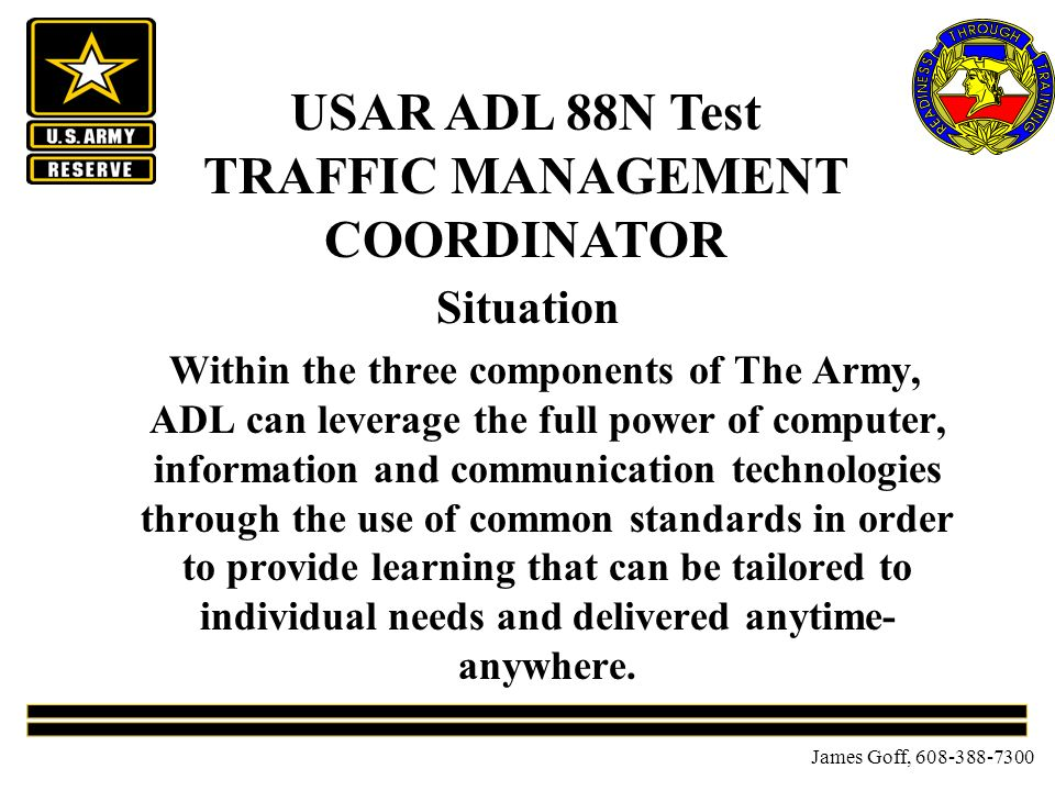 James Goff, 608-388-7300 Situation Within the three components of The Army, ADL can leverage the full power of computer, information and communication technologies through the use of common standards in order to provide learning that can be tailored to individual needs and delivered anytime- anywhere.