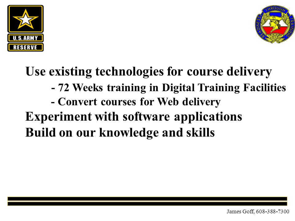 James Goff, 608-388-7300 Use existing technologies for course delivery - 72 Weeks training in Digital Training Facilities - Convert courses for Web delivery Experiment with software applications Build on our knowledge and skills