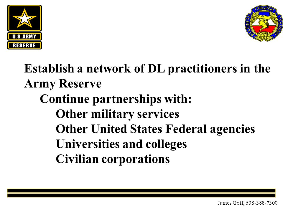 James Goff, 608-388-7300 Establish a network of DL practitioners in the Army Reserve Continue partnerships with: Other military services Other United States Federal agencies Universities and colleges Civilian corporations