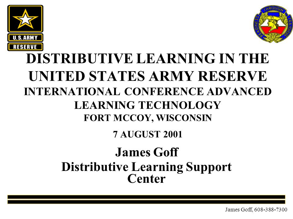 James Goff, 608-388-7300 DISTRIBUTIVE LEARNING IN THE UNITED STATES ARMY RESERVE INTERNATIONAL CONFERENCE ADVANCED LEARNING TECHNOLOGY FORT MCCOY, WISCONSIN 7 AUGUST 2001 James Goff Distributive Learning Support Center