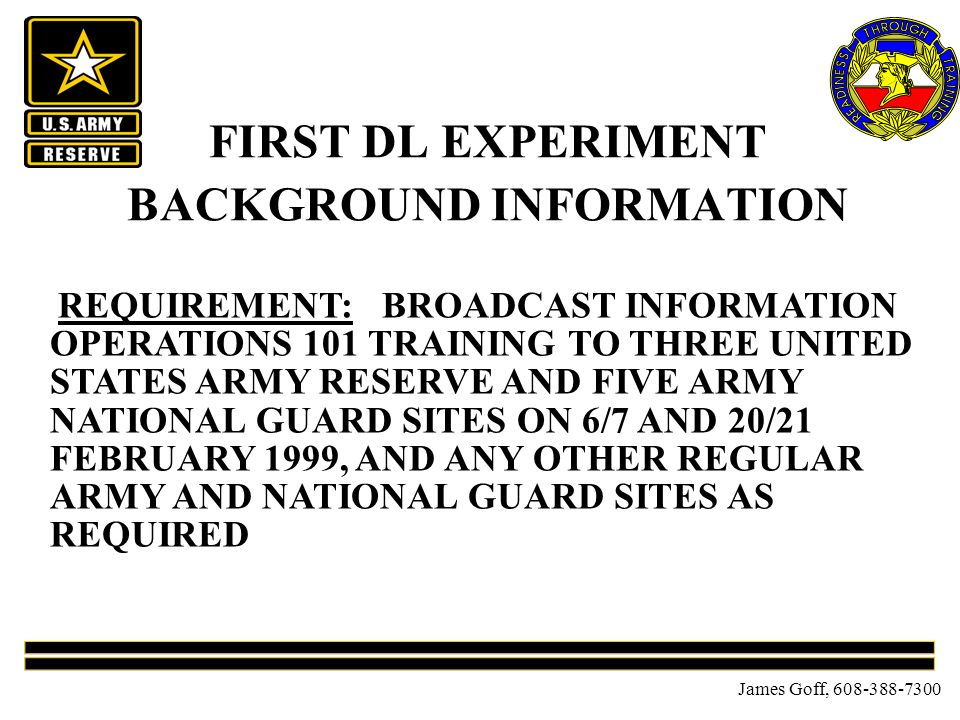James Goff, 608-388-7300 FIRST DL EXPERIMENT BACKGROUND INFORMATION REQUIREMENT: BROADCAST INFORMATION OPERATIONS 101 TRAINING TO THREE UNITED STATES ARMY RESERVE AND FIVE ARMY NATIONAL GUARD SITES ON 6/7 AND 20/21 FEBRUARY 1999, AND ANY OTHER REGULAR ARMY AND NATIONAL GUARD SITES AS REQUIRED