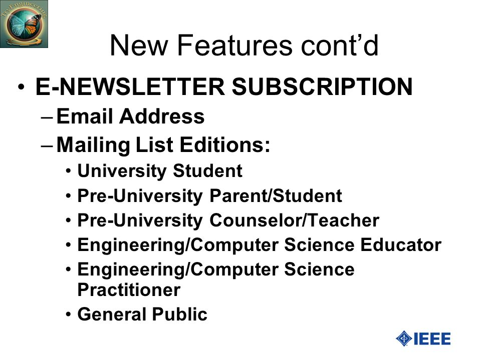 New Features contd E-NEWSLETTER SUBSCRIPTION –Email Address –Mailing List Editions: University Student Pre-University Parent/Student Pre-University Counselor/Teacher Engineering/Computer Science Educator Engineering/Computer Science Practitioner General Public