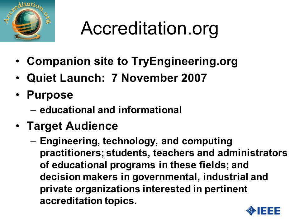 Accreditation.org Companion site to TryEngineering.org Quiet Launch: 7 November 2007 Purpose –educational and informational Target Audience –Engineering, technology, and computing practitioners; students, teachers and administrators of educational programs in these fields; and decision makers in governmental, industrial and private organizations interested in pertinent accreditation topics.