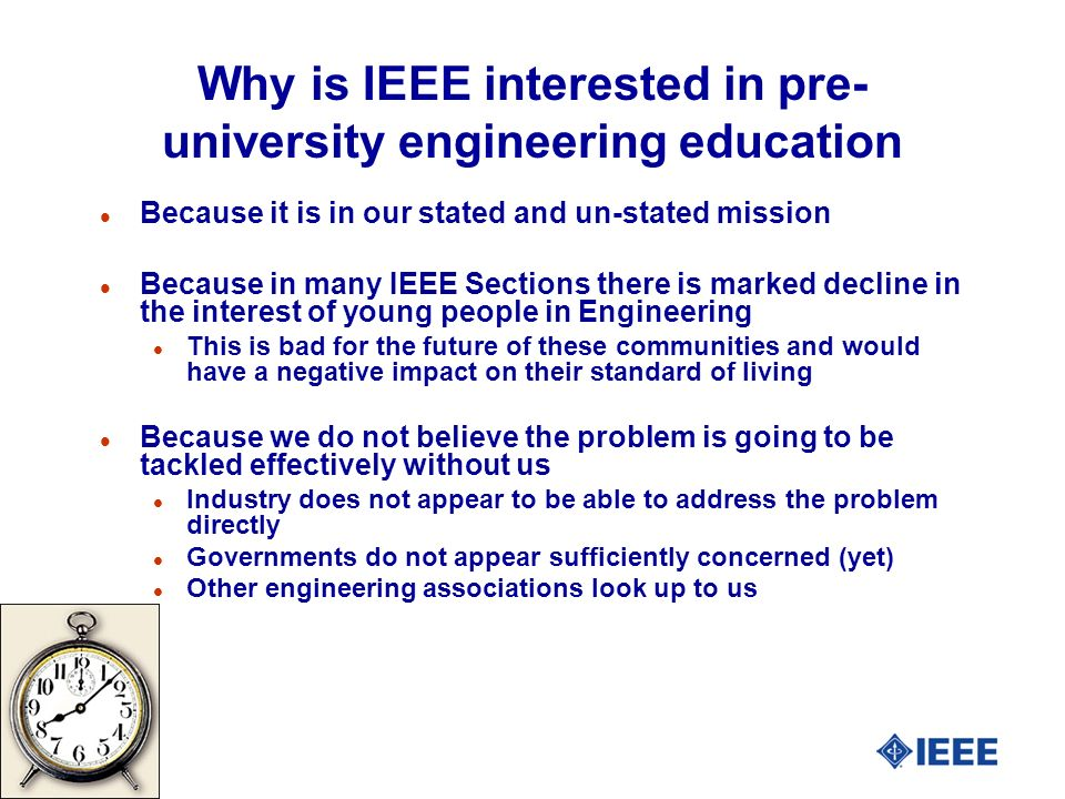 Why is IEEE interested in pre- university engineering education l Because it is in our stated and un-stated mission l Because in many IEEE Sections there is marked decline in the interest of young people in Engineering l This is bad for the future of these communities and would have a negative impact on their standard of living l Because we do not believe the problem is going to be tackled effectively without us l Industry does not appear to be able to address the problem directly l Governments do not appear sufficiently concerned (yet) l Other engineering associations look up to us