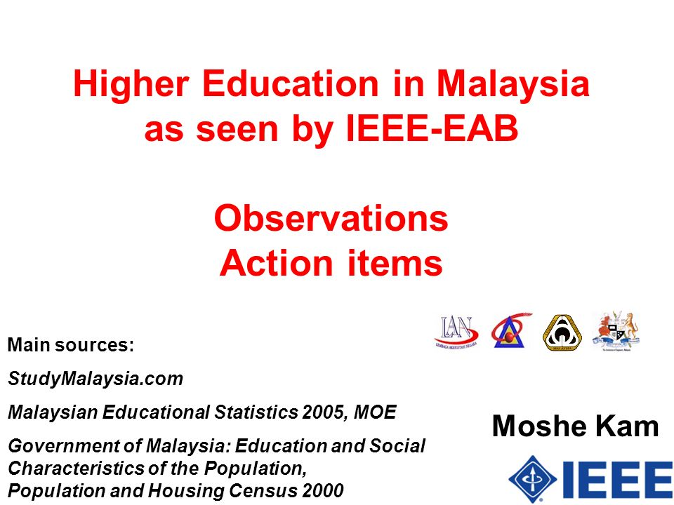 Higher Education in Malaysia as seen by IEEE-EAB Observations Action items Moshe Kam Main sources: StudyMalaysia.com Malaysian Educational Statistics 2005, MOE Government of Malaysia: Education and Social Characteristics of the Population, Population and Housing Census 2000