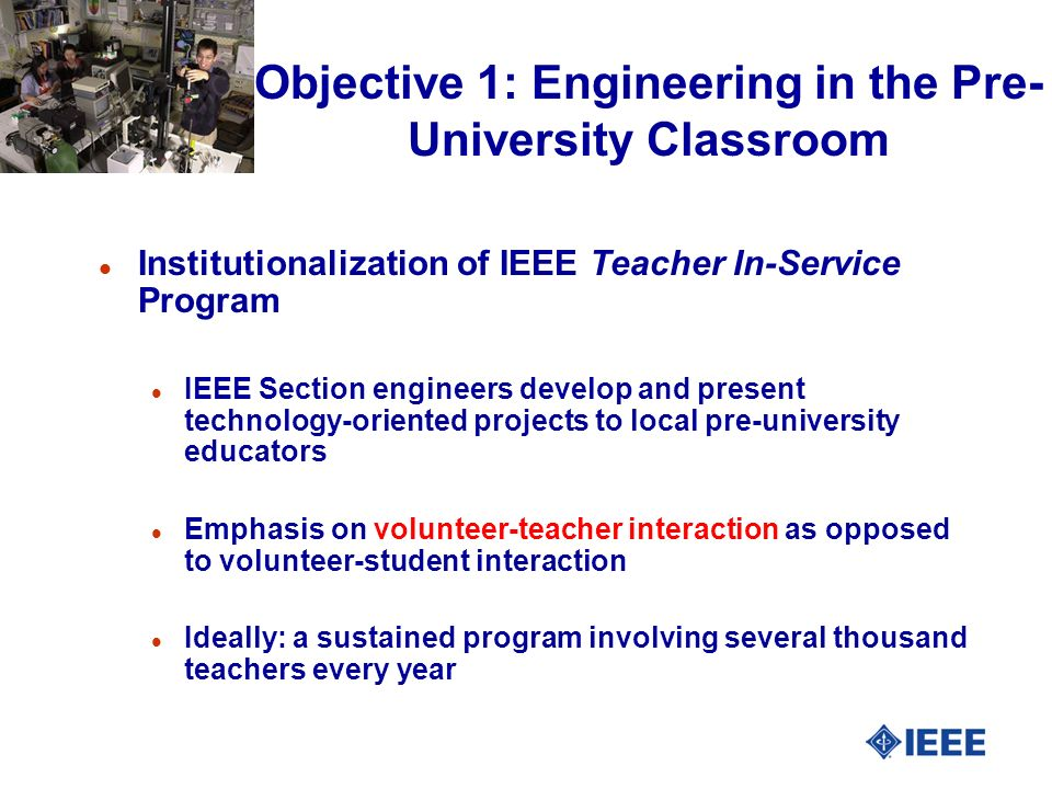 Objective 1: Engineering in the Pre- University Classroom l Institutionalization of IEEE Teacher In-Service Program l IEEE Section engineers develop and present technology-oriented projects to local pre-university educators l Emphasis on volunteer-teacher interaction as opposed to volunteer-student interaction l Ideally: a sustained program involving several thousand teachers every year