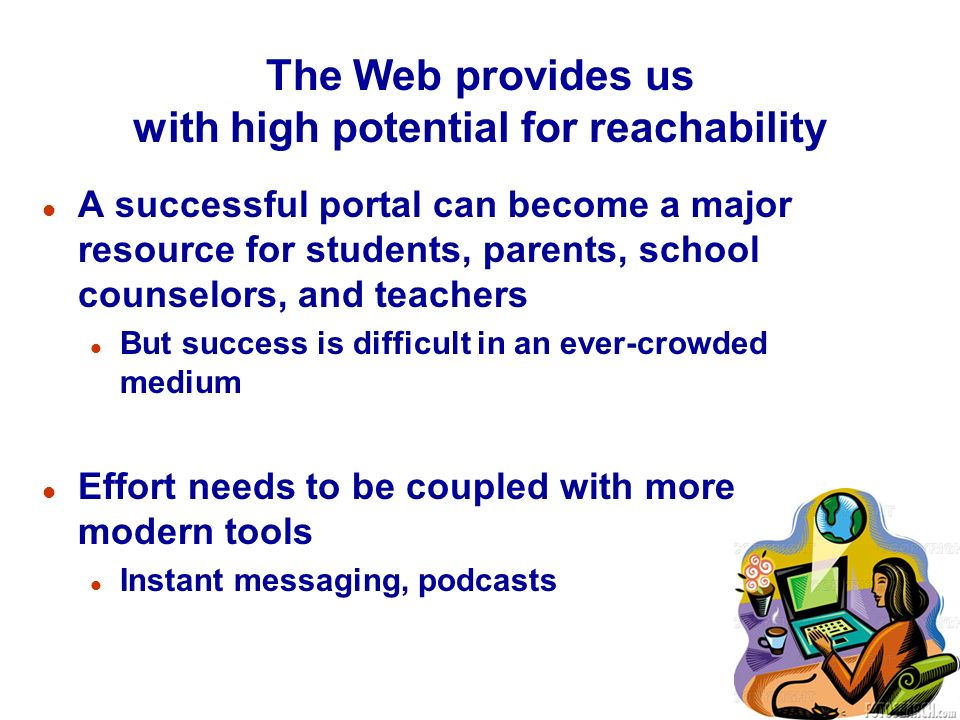 The Web provides us with high potential for reachability l A successful portal can become a major resource for students, parents, school counselors, and teachers l But success is difficult in an ever-crowded medium l Effort needs to be coupled with more modern tools l Instant messaging, podcasts