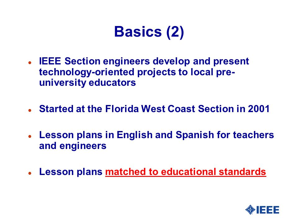 Basics (2) l IEEE Section engineers develop and present technology-oriented projects to local pre- university educators l Started at the Florida West Coast Section in 2001 l Lesson plans in English and Spanish for teachers and engineers l Lesson plans matched to educational standards