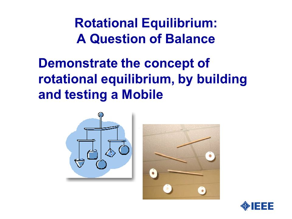 Rotational Equilibrium: A Question of Balance Demonstrate the concept of rotational equilibrium, by building and testing a Mobile
