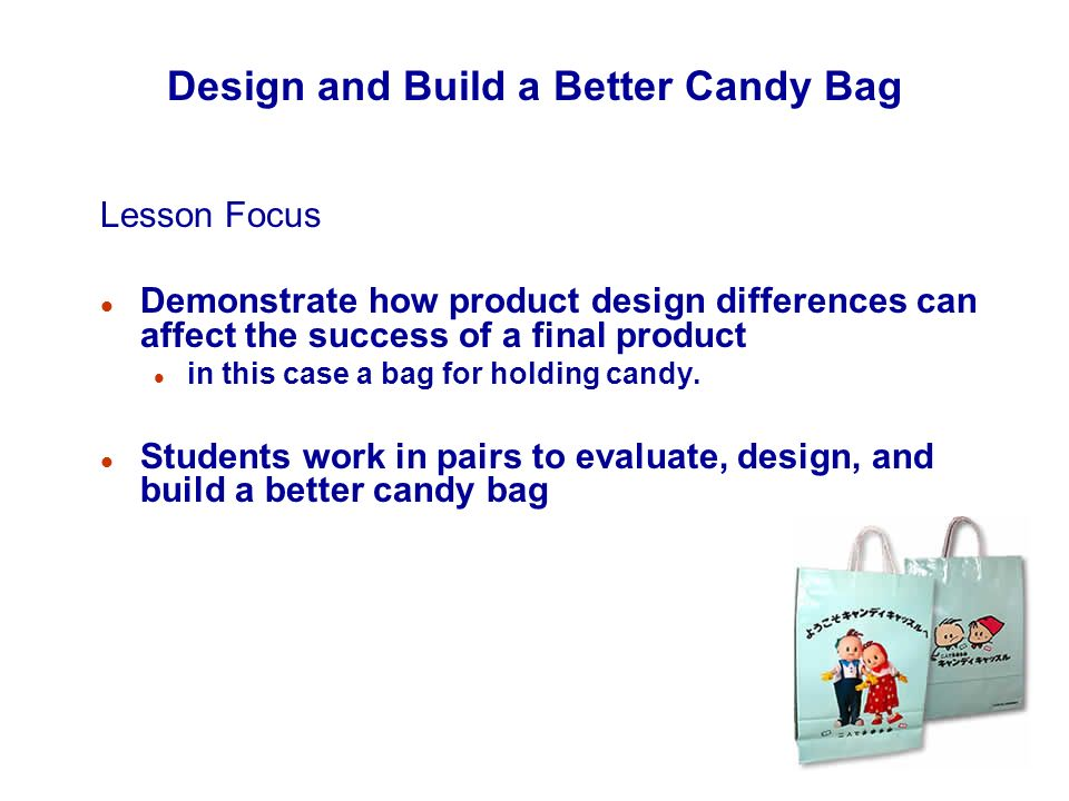 Design and Build a Better Candy Bag Lesson Focus l Demonstrate how product design differences can affect the success of a final product l in this case a bag for holding candy.