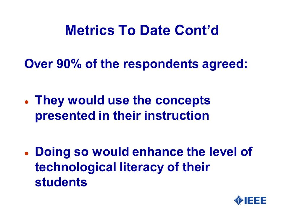 Metrics To Date Contd Over 90% of the respondents agreed: l They would use the concepts presented in their instruction l Doing so would enhance the level of technological literacy of their students