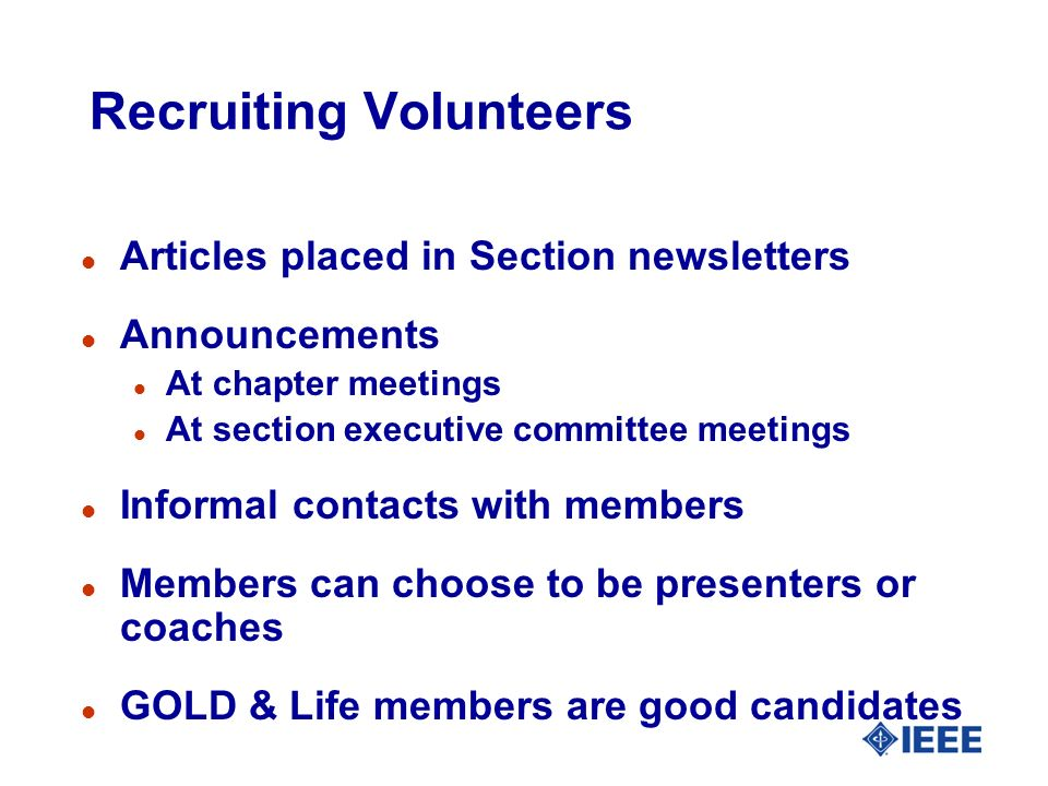 Recruiting Volunteers l Articles placed in Section newsletters l Announcements l At chapter meetings l At section executive committee meetings l Informal contacts with members l Members can choose to be presenters or coaches l GOLD & Life members are good candidates