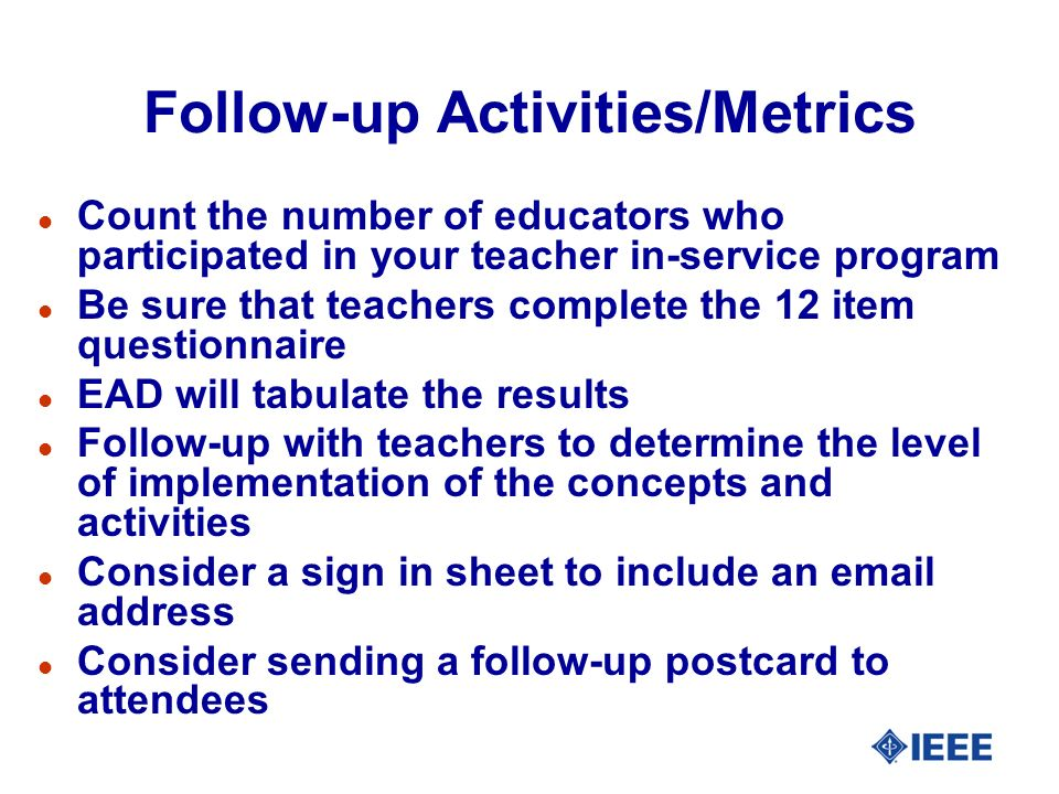 Follow-up Activities/Metrics l Count the number of educators who participated in your teacher in-service program l Be sure that teachers complete the 12 item questionnaire l EAD will tabulate the results l Follow-up with teachers to determine the level of implementation of the concepts and activities l Consider a sign in sheet to include an email address l Consider sending a follow-up postcard to attendees