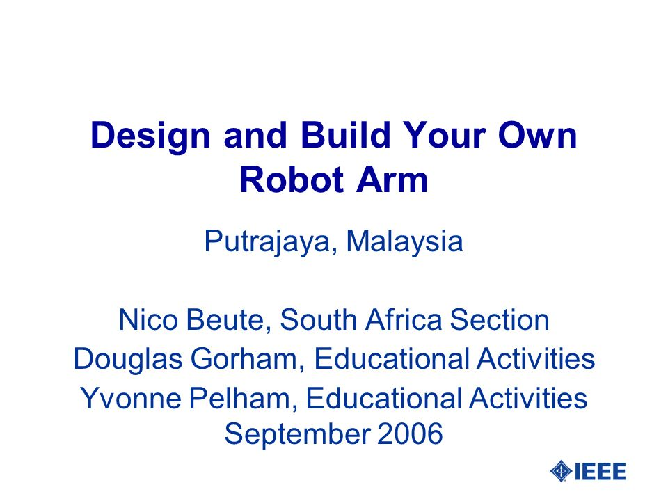 Design and Build Your Own Robot Arm Putrajaya, Malaysia Nico Beute, South Africa Section Douglas Gorham, Educational Activities Yvonne Pelham, Educational Activities September 2006