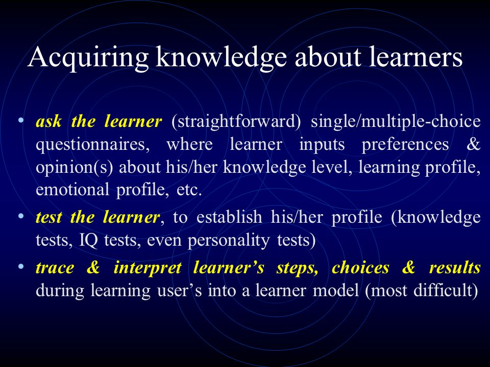 Acquiring knowledge about learners ask the learner (straightforward) single/multiple-choice questionnaires, where learner inputs preferences & opinion(s) about his/her knowledge level, learning profile, emotional profile, etc.
