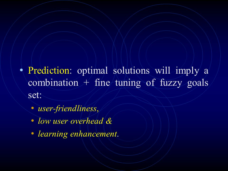 Prediction: optimal solutions will imply a combination + fine tuning of fuzzy goals set: user-friendliness, low user overhead & learning enhancement.