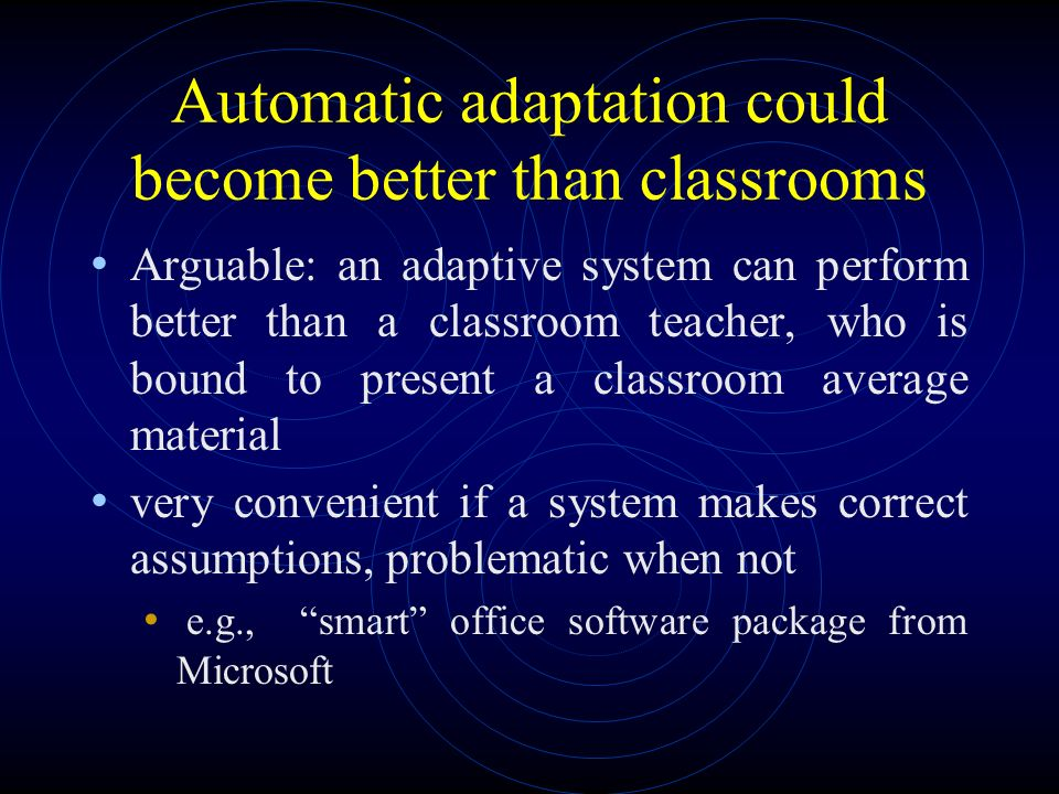 Automatic adaptation could become better than classrooms Arguable: an adaptive system can perform better than a classroom teacher, who is bound to present a classroom average material very convenient if a system makes correct assumptions, problematic when not e.g., smart office software package from Microsoft