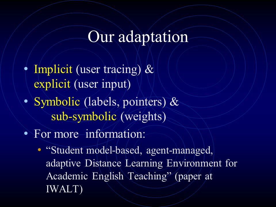 Our adaptation Implicit (user tracing) & explicit (user input) Symbolic (labels, pointers) & sub-symbolic (weights) For more information: Student model-based, agent-managed, adaptive Distance Learning Environment for Academic English Teaching (paper at IWALT)