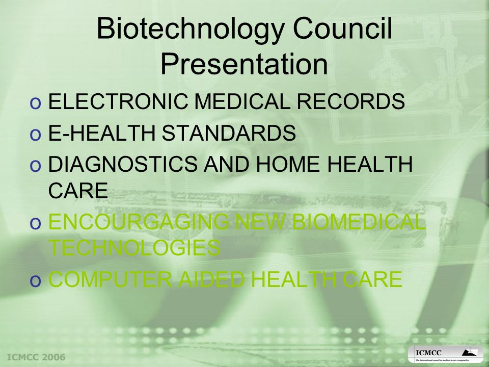 Biotechnology Council Presentation oELECTRONIC MEDICAL RECORDS oE-HEALTH STANDARDS oDIAGNOSTICS AND HOME HEALTH CARE oENCOURGAGING NEW BIOMEDICAL TECHNOLOGIES oCOMPUTER AIDED HEALTH CARE
