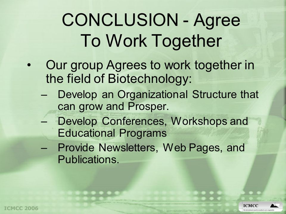 CONCLUSION - Agree To Work Together Our group Agrees to work together in the field of Biotechnology: –Develop an Organizational Structure that can grow and Prosper.