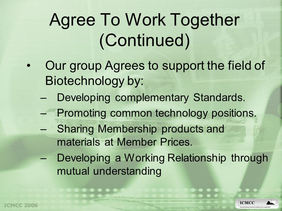 Agree To Work Together (Continued) Our group Agrees to support the field of Biotechnology by: –Developing complementary Standards.