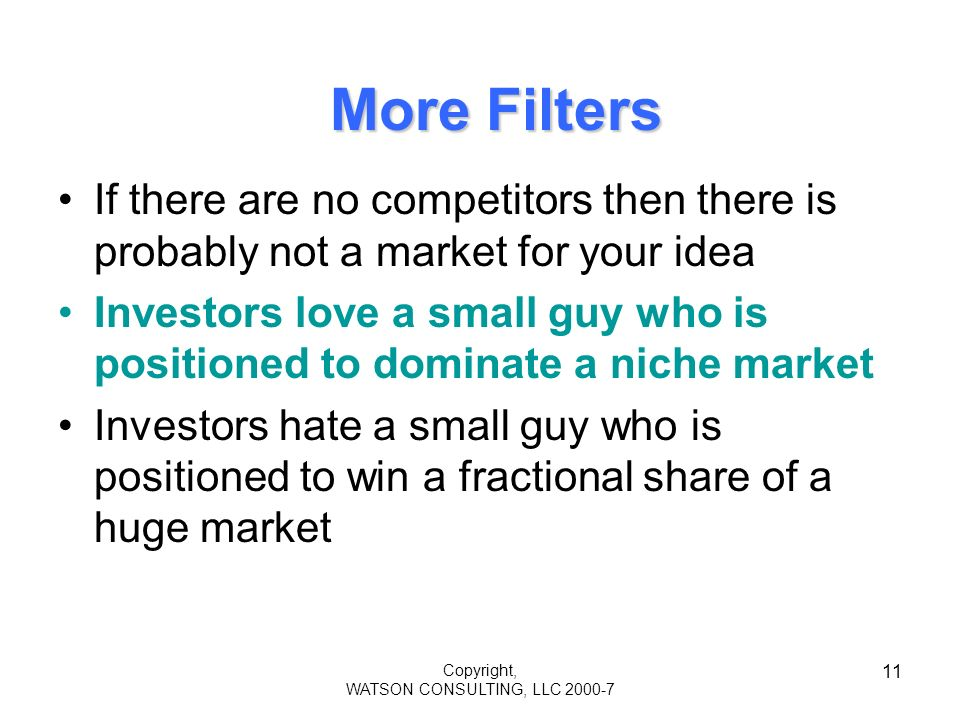 Copyright, WATSON CONSULTING, LLC 2000-7 11 More Filters If there are no competitors then there is probably not a market for your idea Investors love a small guy who is positioned to dominate a niche market Investors hate a small guy who is positioned to win a fractional share of a huge market