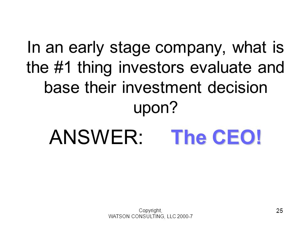 Copyright, WATSON CONSULTING, LLC 2000-7 25 In an early stage company, what is the #1 thing investors evaluate and base their investment decision upon.