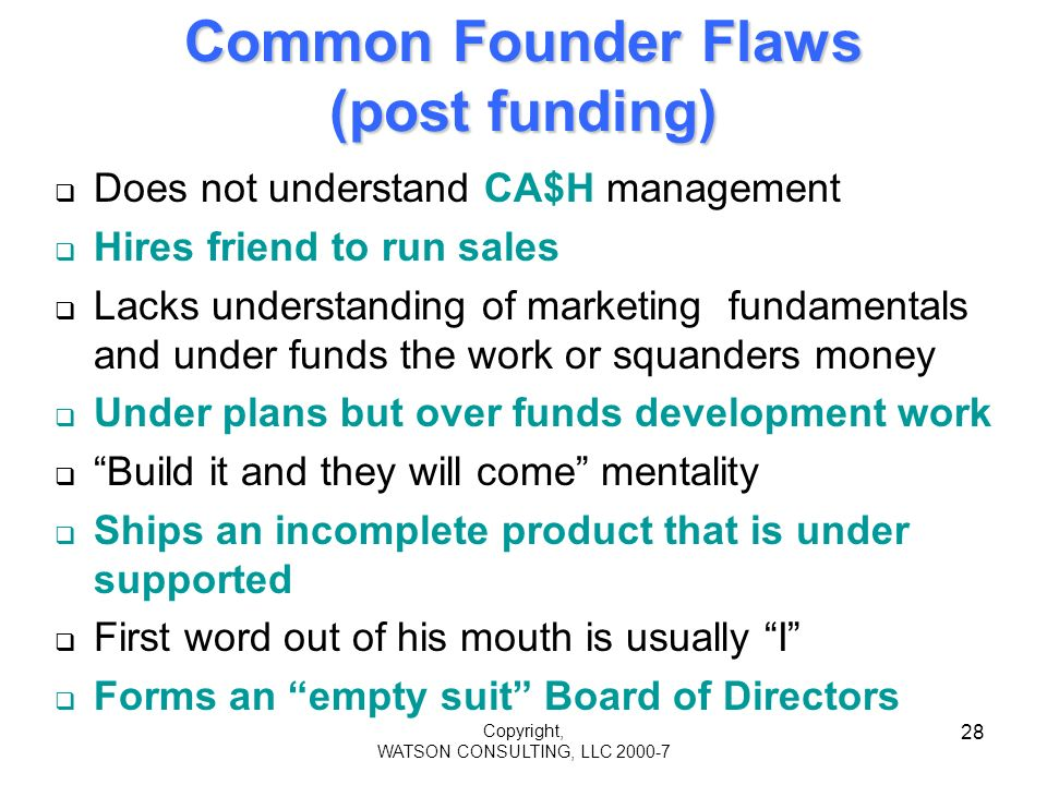 Copyright, WATSON CONSULTING, LLC 2000-7 28 Common Founder Flaws (post funding) Does not understand CA$H management Hires friend to run sales Lacks understanding of marketing fundamentals and under funds the work or squanders money Under plans but over funds development work Build it and they will come mentality Ships an incomplete product that is under supported First word out of his mouth is usually I Forms an empty suit Board of Directors