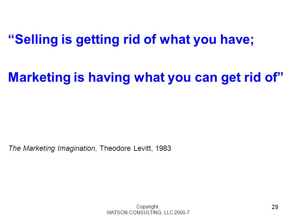 Copyright, WATSON CONSULTING, LLC 2000-7 29 Selling is getting rid of what you have; Marketing is having what you can get rid of The Marketing Imagination, Theodore Levitt, 1983