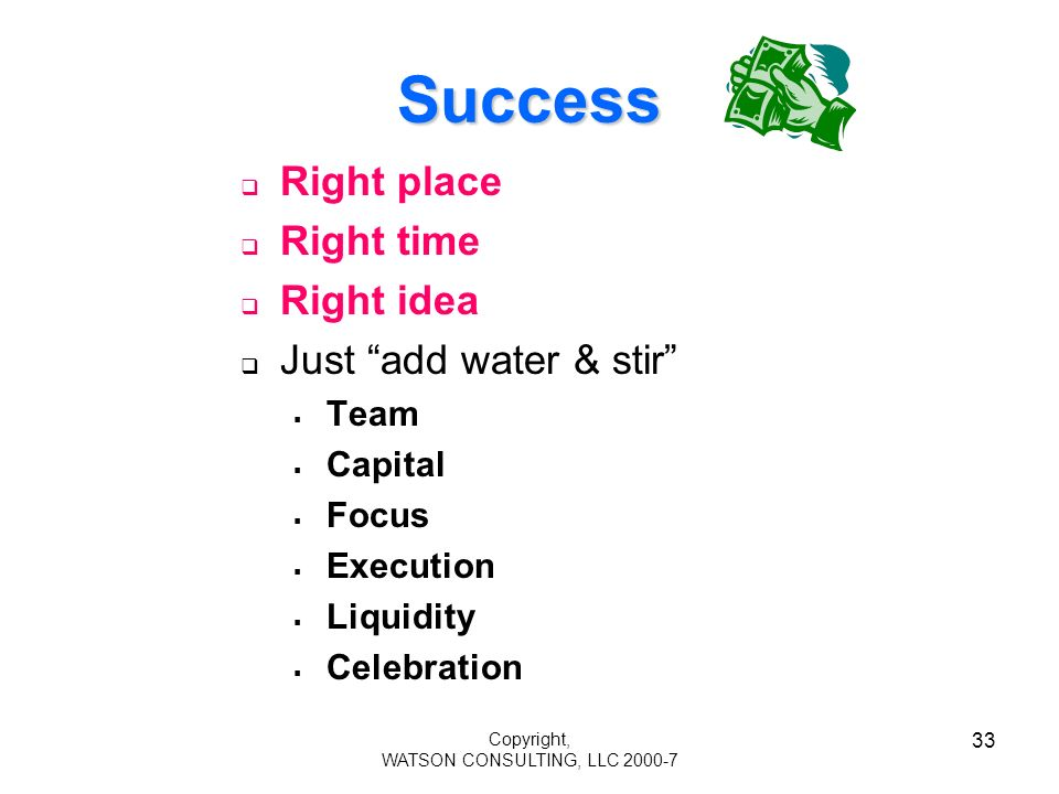 Copyright, WATSON CONSULTING, LLC 2000-7 33 Success Right place Right time Right idea Just add water & stir Team Capital Focus Execution Liquidity Celebration