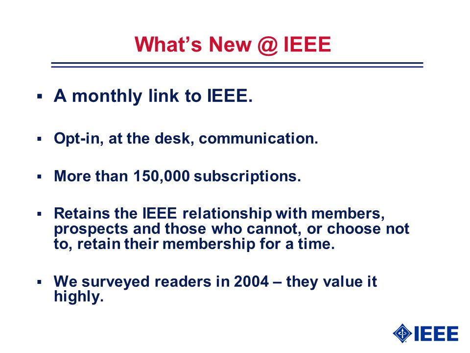 Whats New @ IEEE A monthly link to IEEE. Opt-in, at the desk, communication.